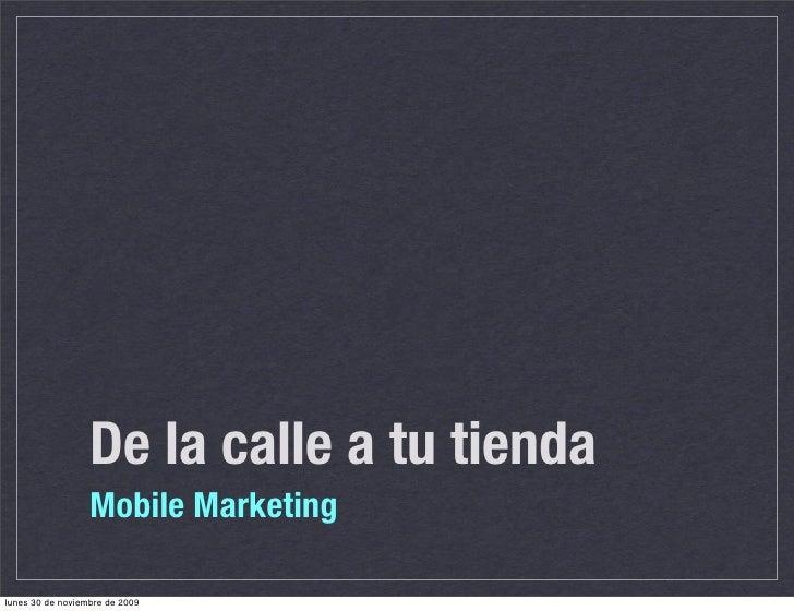 De la calle a tu tienda                   Mobile Marketing  lunes 30 de noviembre de 2009