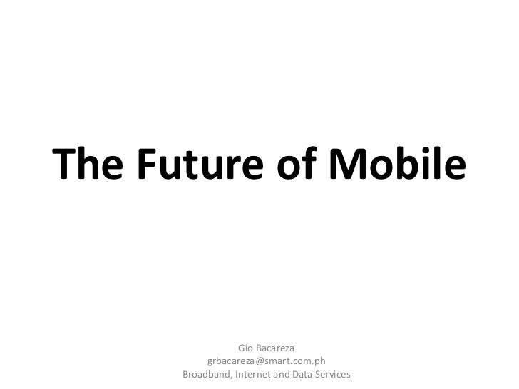The Future of Mobile<br />Gio Bacareza<br />grbacareza@smart.com.ph<br />Broadband, Internet and Data Services<br />