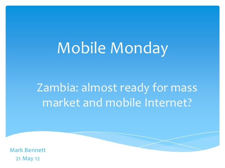 Mobile Monday         Zambia: almost ready for mass          market and mobile Internet?Mark Bennett 21 May 12