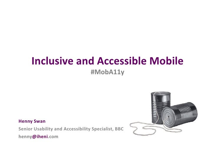Inclusive	  and	  Accessible	  Mobile	                                                #MobA11y	  Henny	  Swan	  Senior	  U...