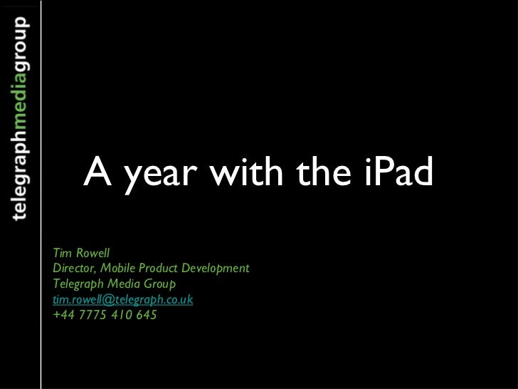 A year with the iPad <ul><li>Tim Rowell </li></ul><ul><li>Director, Mobile Product Development </li></ul><ul><li>Telegraph...