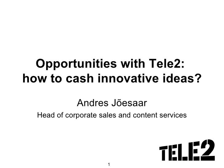Opportunities with Tele2:  how to cash innovative ideas? Andres Jõesaar Head of corporate sales and content services