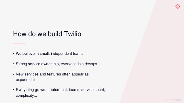 © 2019 TWILIO INC. ALL RIGHTS RESERVED. How do we build Twilio • We believe in small, independent teams • Strong service o...