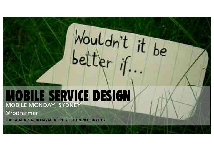MOBILE SERVICE DESIGNMOBILE MONDAY, SYDNEY@rodfarmerROD FARMER, SENIOR MANAGER, ONLINE EXPERIENCE STRATEGY