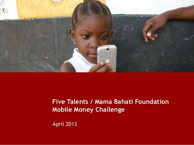 Five Talents / Mama Bahati FoundationMobile Money ChallengeApril 2013