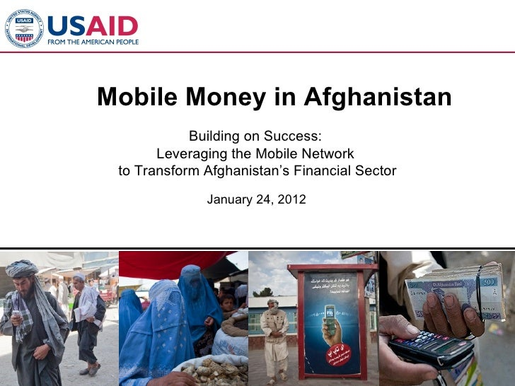 Mobile Money in Afghanistan            Building on Success:       Leveraging the Mobile Network to Transform Afghanistan's...