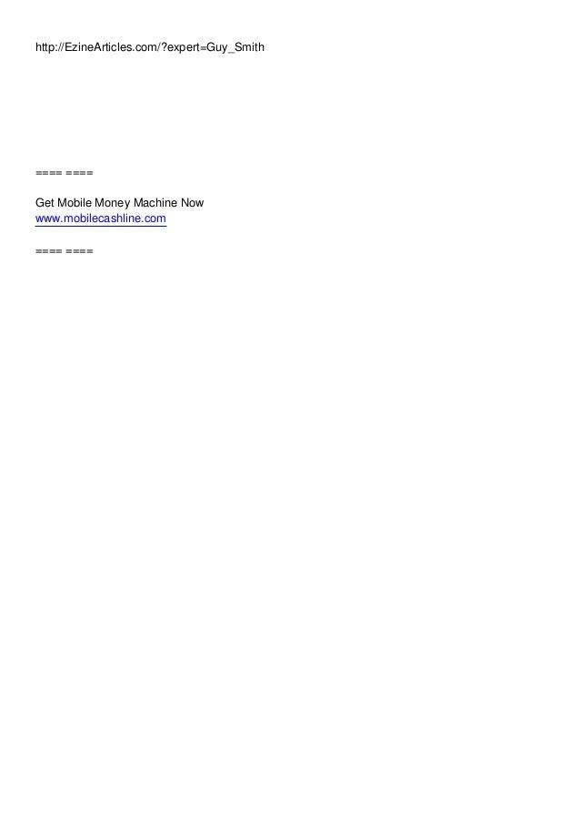 http://EzineArticles.com/?expert=Guy_Smith ==== ==== Get Mobile Money Machine Now www.mobilecashline.com ==== ====