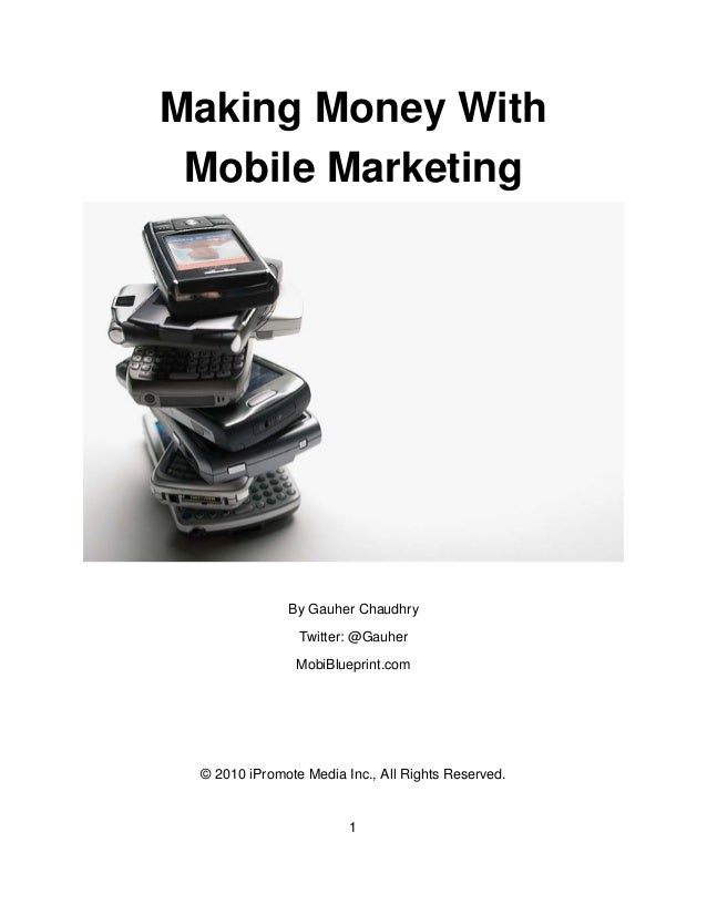 1 Making Money With Mobile Marketing By Gauher Chaudhry Twitter: @Gauher MobiBlueprint.com © 2010 iPromote Media Inc., All...