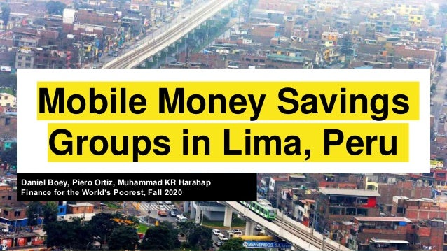 Mobile Money Savings Groups in Lima, Peru Daniel Boey, Piero Ortiz, Muhammad KR Harahap Finance for the World's Poorest, F...