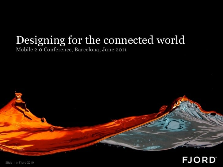 Designing for the connected world       Mobile 2.0 Conference, Barcelona, June 2011Slide 1 © Fjord 2010
