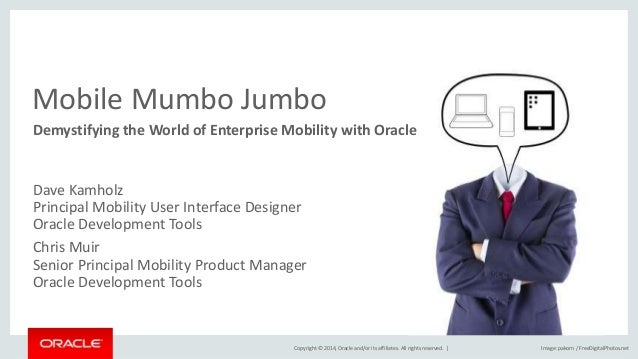 Copyright © 2014, Oracle and/or its affiliates. All rights reserved. | Mobile Mumbo Jumbo Demystifying the World of Enterp...
