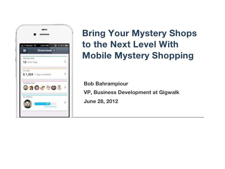 Bring Your Mystery Shopsto the Next Level WithMobile Mystery ShoppingBob BahrampiourVP, Business Development at GigwalkJun...