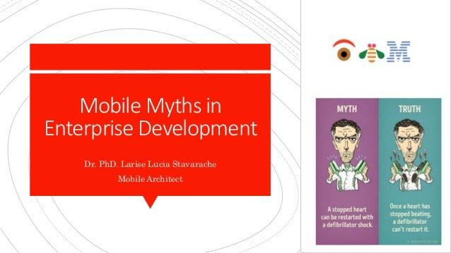 Mobile Myths in Enterprise Development Dr. PhD. Larise Lucia Stavarache Mobile Architect
