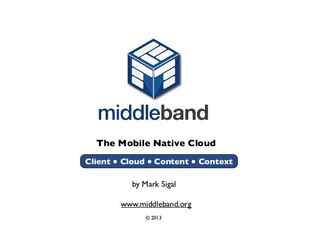 The Mobile Native Cloud www.middleband.org © 2013 Client Cloud Content Context by Mark Sigal