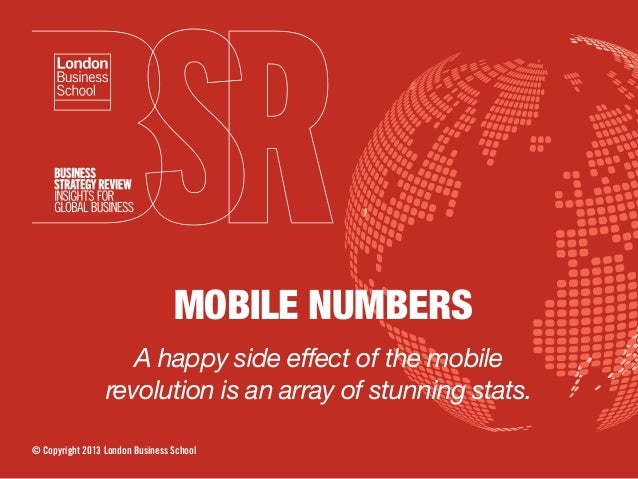 MOBILE NUMBERS A happy side effect of the mobile revolution is an array of stunning stats. © Copyright 2013 London Busines...