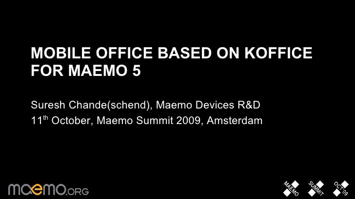 MOBILE OFFICE BASED ON KOFFICE FOR MAEMO 5  Suresh Chande(schend), Maemo Devices R&D 11th October, Maemo Summit 2009, Amst...