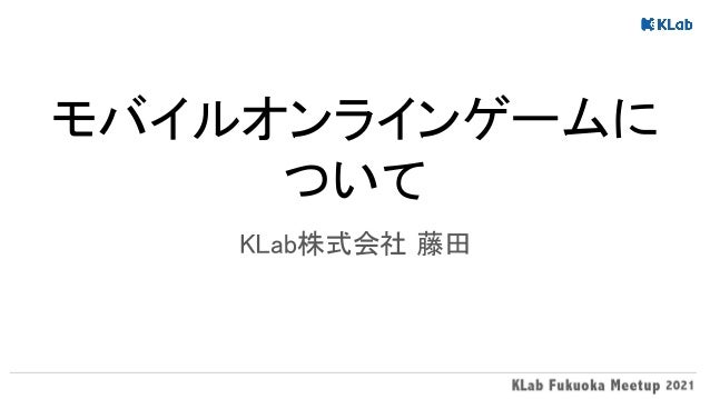モバイルオンラインゲームに ついて KLab株式会社 藤田