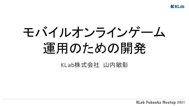 モバイルオンラインゲーム 運用のための開発 KLab株式会社 山内敏彰