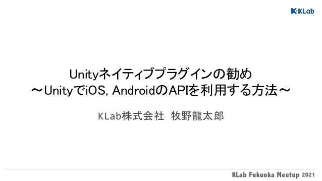 Unityネイティブプラグインの勧め 〜UnityでiOS, AndroidのAPIを利用する方法〜 KLab株式会社 牧野龍太郎