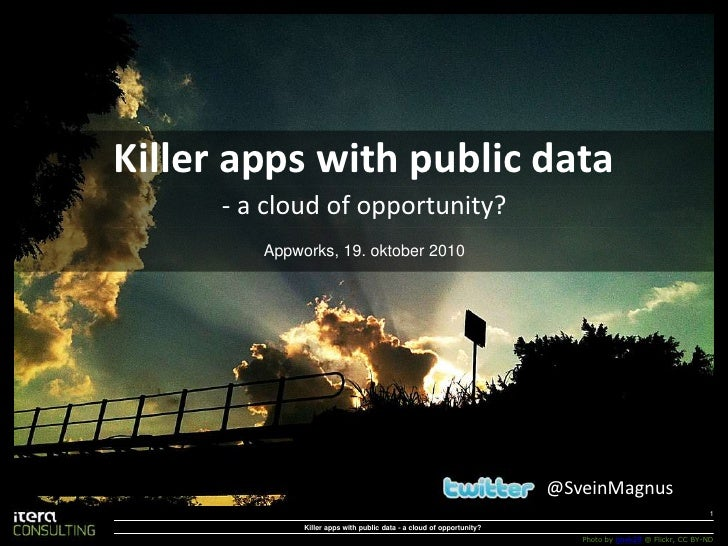 Killer apps with public data<br />- a cloudofopportunity?<br />1<br />Appworks, 19. oktober 2010<br />@SveinMagnus<br />Ki...