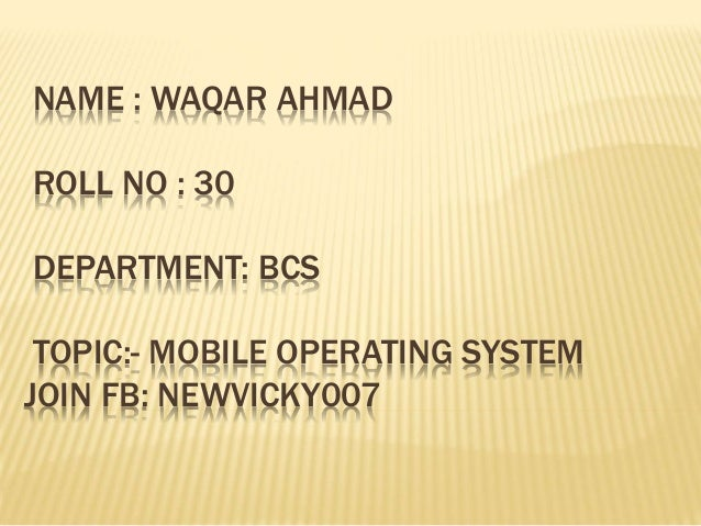 NAME : WAQAR AHMAD ROLL NO : 30 DEPARTMENT: BCS TOPIC:- MOBILE OPERATING SYSTEM JOIN FB: NEWVICKY007