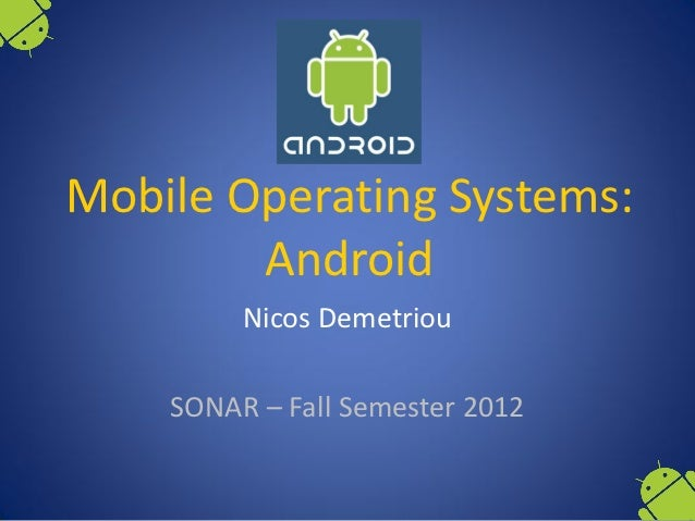 Mobile Operating Systems:        Android         Nicos Demetriou    SONAR – Fall Semester 2012