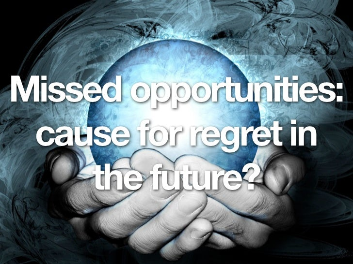 Missed opportunities: cause for regret in     the future?