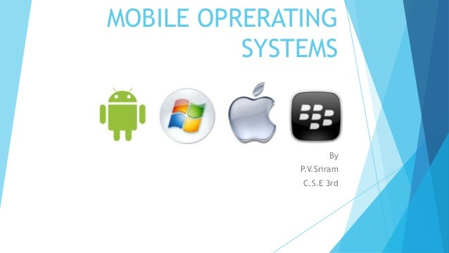 MOBILE OPRERATING SYSTEMS By P.V.Sriram C.S.E 3rd