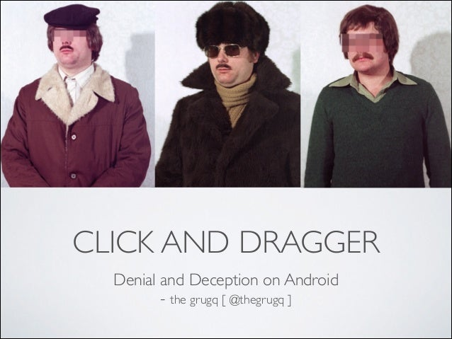 CLICK AND DRAGGER Denial and Deception on Android 	  - the grugq [ @thegrugq ]