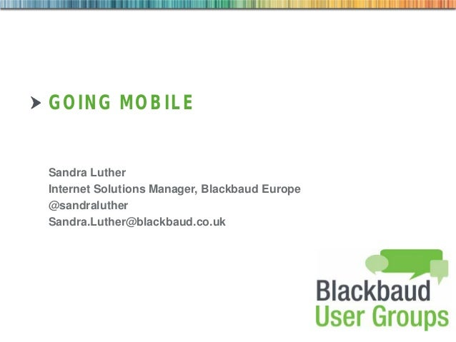 GOING MOBILE  Sandra Luther Internet Solutions Manager, Blackbaud Europe @sandraluther Sandra.Luther@blackbaud.co.uk