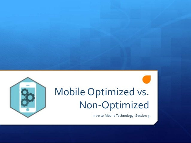 Mobile Optimized vs. Non-Optimized Intro to MobileTechnology: Section 3