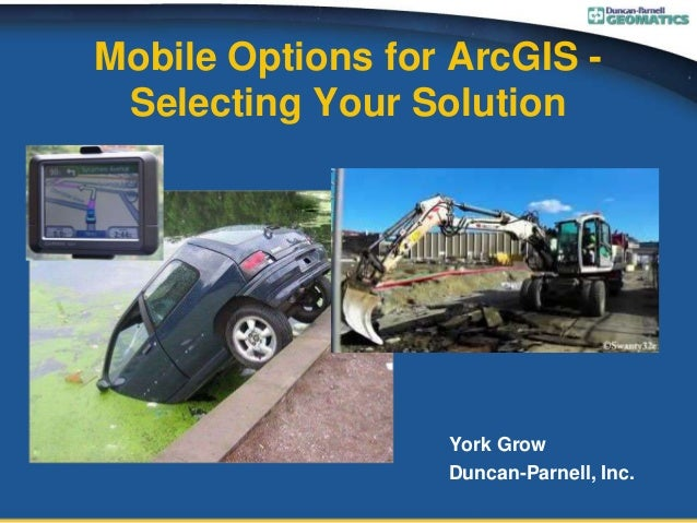 Mobile Options for ArcGIS - Selecting Your Solution York Grow Duncan-Parnell, Inc.