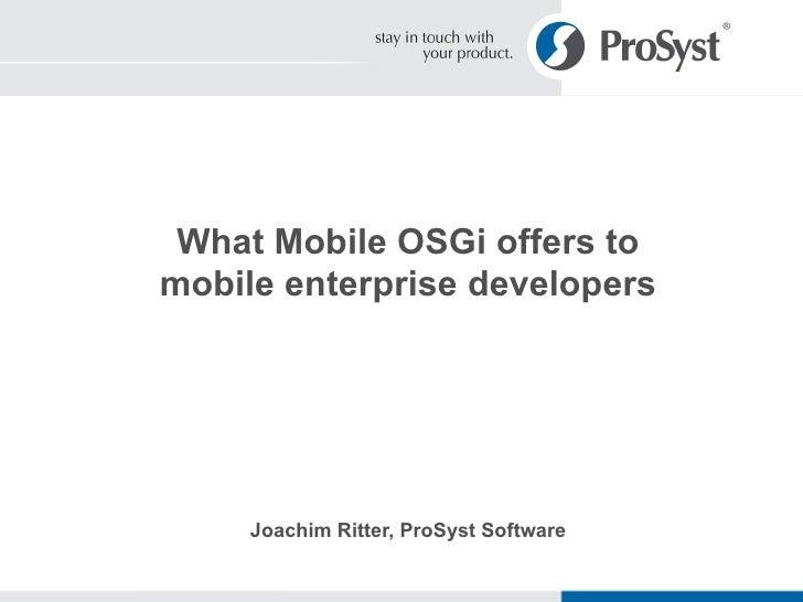 What Mobile OSGi offers to mobile enterprise developers Joachim Ritter, ProSyst Software