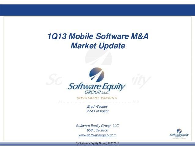 1Q13 Mobile Software M&AMarket UpdateBrad WeekesVi P id tVice PresidentSoftware Equity Group, LLC© Software Equity Group, ...