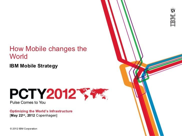 How Mobile changes theWorldIBM Mobile StrategyOptimizing the World's Infrastructure[May 22nd, 2012 Copenhagen]© 2012 IBM C...