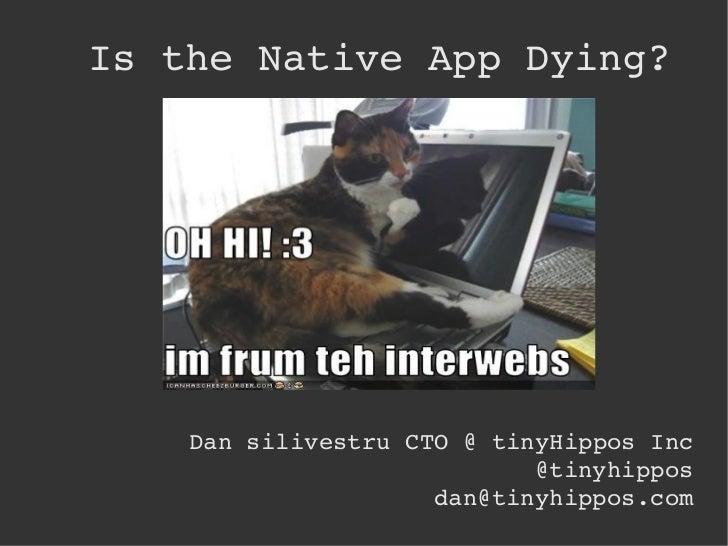 Is the Native App Dying? <ul>Dan silivestru CTO @ tinyHippos Inc @tinyhippos [email_address] </ul>