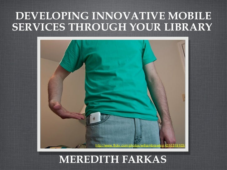 DEVELOPING INNOVATIVE MOBILE SERVICES THROUGH YOUR LIBRARY  MEREDITH FARKAS http://www.flickr.com/photos/williambrawley/43...