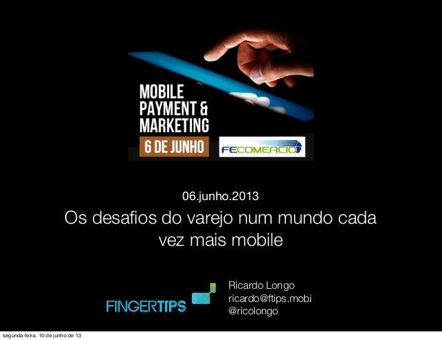 Os desafios do varejo num mundo cada vez mais mobile 06.junho.2013 Ricardo Longo ricardo@ftips.mobi @ricolongo segunda-feir...