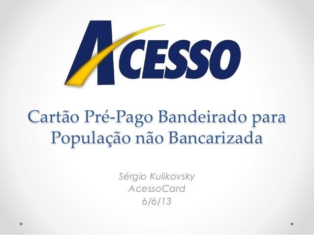 Cartão Pré-Pago Bandeirado para População não Bancarizada Sérgio Kulikovsky AcessoCard 6/6/13