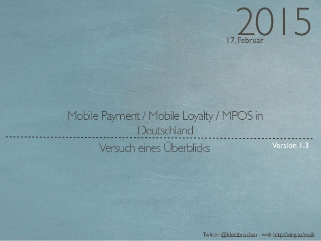 17. Februar 2015 Twitter @klotzbrocken - web http://xing.to/maik Mobile Payment / Mobile Loyalty / MPOS in Deutschland Ver...