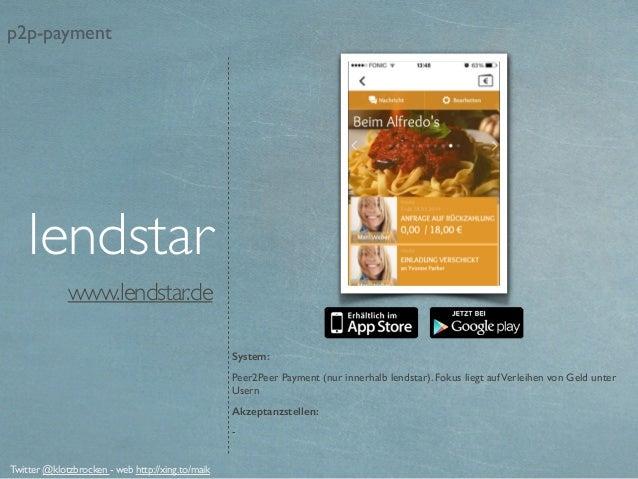 www.lendstar.de System: Peer2Peer Payment (nur innerhalb lendstar). Fokus liegt aufVerleihen von Geld unter Usern Akzeptan...