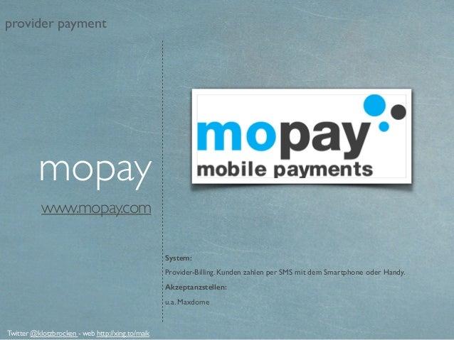 www.mopay.com System: Provider-Billing. Kunden zahlen per SMS mit dem Smartphone oder Handy. Akzeptanzstellen: u.a. Maxdom...