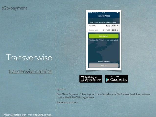 transferwise.com/de System: Peer2Peer Payment. Fokus liegt auf dem Transfer von Geld ins Ausland. User müssen unterschiedl...