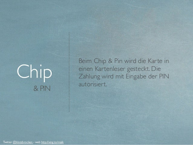 & PIN Chip Beim Chip & Pin wird die Karte in einen Kartenleser gesteckt. Die Zahlung wird mit Eingabe der PIN autorisiert....