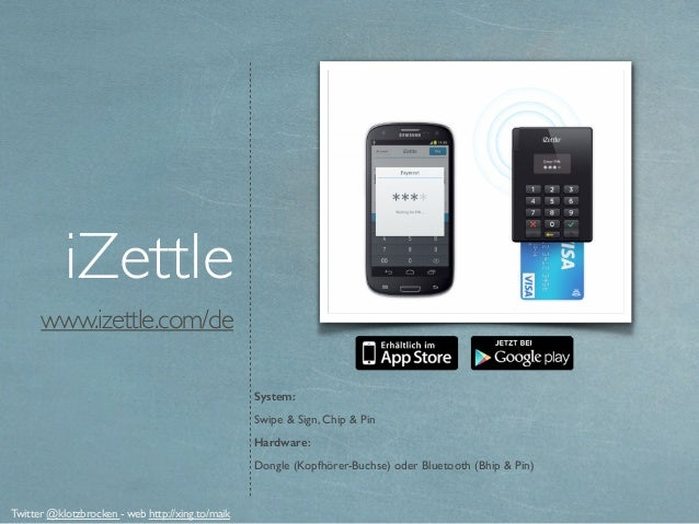 www.izettle.com/de iZettle System: Swipe & Sign, Chip & Pin Hardware: Dongle (Kopfhörer-Buchse) oder Bluetooth (Bhip & Pin...