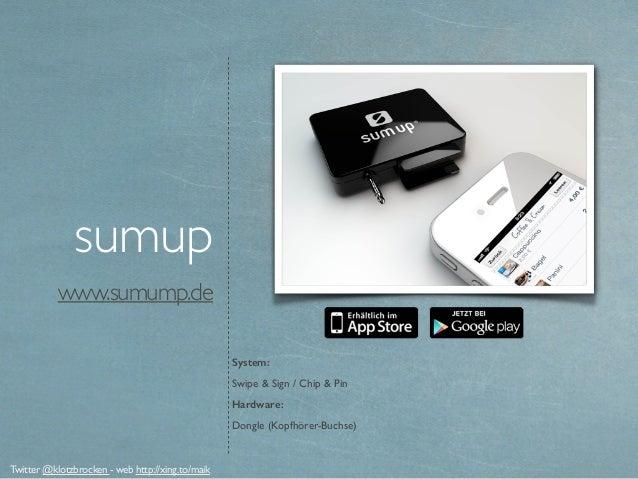 www.sumump.de sumup System: Swipe & Sign / Chip & Pin Hardware: Dongle (Kopfhörer-Buchse) Twitter @klotzbrocken - web http...