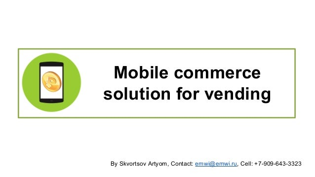 Mobile commerce  solution for vending  By Skvortsov Artyom, Contact: emwi@emwi.ru, Cell: +7-909-643-3323