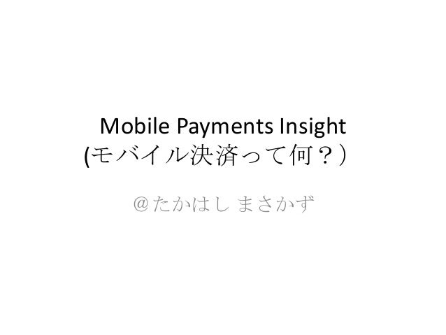 Mobile Payments Insight(モバイル決済って何?)@たかはし まさかず