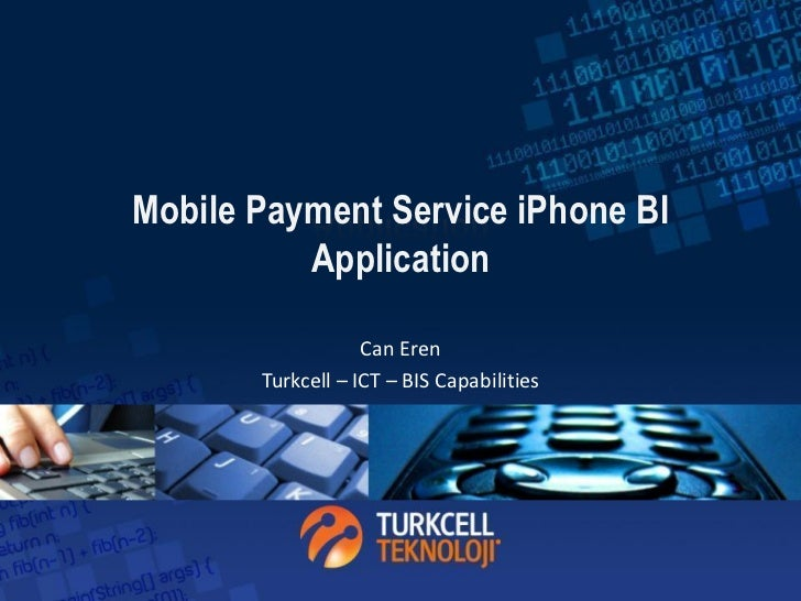 Mobile Payment Service iPhone BI          Application                   Can Eren       Turkcell – ICT – BIS Capabilities