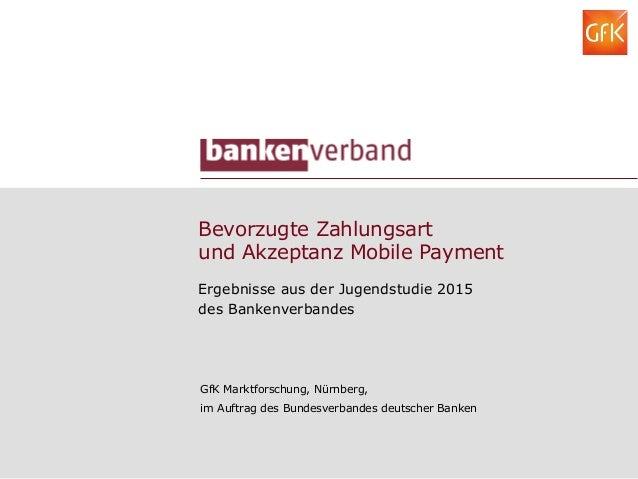 Bevorzugte Zahlungsart und Akzeptanz Mobile Payment Ergebnisse aus der Jugendstudie 2015 des Bankenverbandes GfK Marktfors...